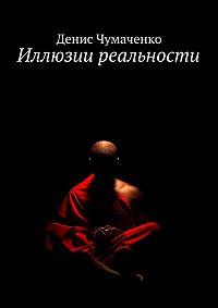 Денис Чумаченко - Иллюзии реальности