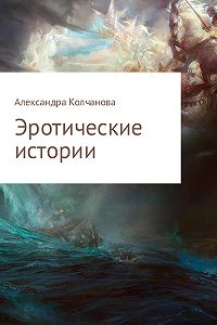 Александра Колчанова -Эротические истории