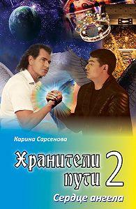 Карина Сарсенова -Хранители пути 2. Сердце ангела