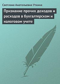 Светлана Анатольевна Уткина -Признание прочих доходов и расходов в бухгалтерском и налоговом учете