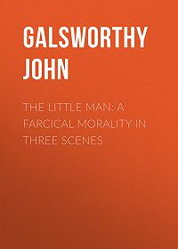 John Galsworthy -The Little Man: A Farcical Morality in Three Scenes