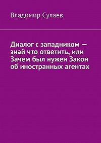 Владимир Сулаев -Диалог сзападником– знай что ответить, или Зачем был нужен Закон обиностранных агентах