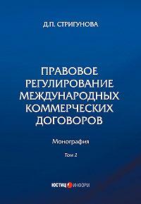 Дина Стригунова -Правовое регулирование международных коммерческих договоров. В 2 томах. Том 2