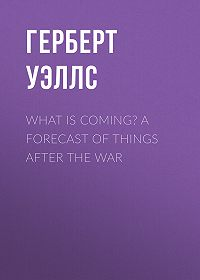 Герберт Уэллс -What is Coming? A Forecast of Things after the War