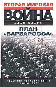 Алан Кларк - План «Барбаросса». Крушение Третьего рейха. 1941-1945