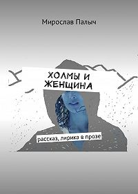 Мирослав Палыч -Холмы и женщина. Рассказ, лирика в прозе