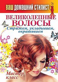 С. П. Кашин -Ваш домашний стилист. Великолепные волосы. Стрижем, укладываем, окрашиваем