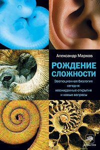 Александр Владимирович Марков -Рождение сложности. Эволюционная биология сегодня: неожиданные открытия и новые вопросы