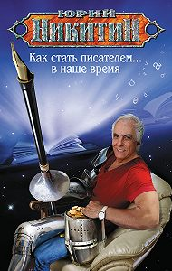 Юрий Никитин - Как стать писателем… в наше время