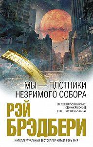 Рэй Брэдбери -Мы – плотники незримого собора (сборник)