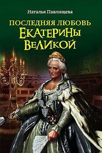 Наталья Павлищева -Последняя любовь Екатерины Великой