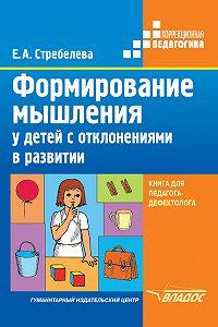Елена Антоновна Стребелева - Формирование мышления у детей с отклонениями в развитии