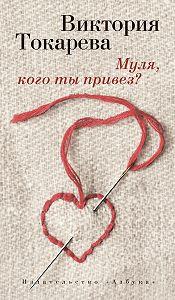 Виктория Токарева -Муля, кого ты привез? (сборник)