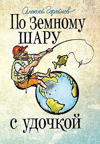 Алексей Горяйнов - По земному шару с удочкой