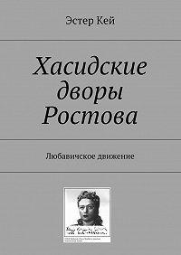 Эстер Кей -Хасидские дворы Ростова. Любавичское движение