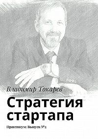 Владимир Токарев - Стратегия стартапа. Практикум: Выпуск№2