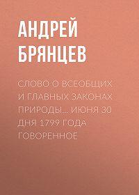 Андрей Брянцев -Слово о всеобщих и главных законах природы… июня 30 дня 1799 года говоренное