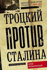 Юрий Фельштинский - Троцкий против Сталина. Эмигрантский архив Л. Д. Троцкого. 1929–1932