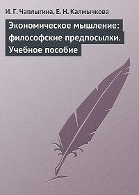 Ирина Чаплыгина -Экономическое мышление: философские предпосылки. Учебное пособие