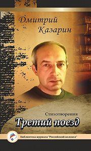 Дмитрий Казарин - Третий поезд. Стихотворения