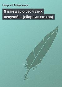 Георгий Мединцев -Я вам дарю свой стих певучий… (сборник стихов)