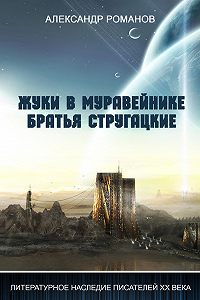 Александр Романов -Жуки в муравейнике. Братья Стругацкие