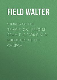 Walter Field -Stones of the Temple; Or, Lessons from the Fabric and Furniture of the Church