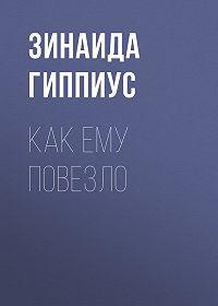 Зинаида Николаевна Гиппиус -Как ему повезло
