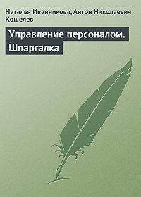 Антон Николаевич Кошелев -Управление персоналом. Шпаргалка