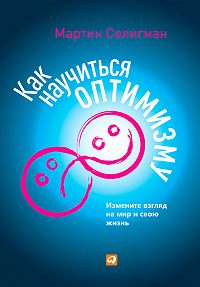 Мартин Селигман -Как научиться оптимизму. Измените взгляд на мир и свою жизнь