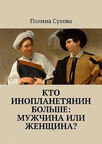 Полина Сухова -Кто инопланетянин больше: мужчина или женщина?