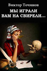 Виктор Точинов - Мы играли вам на свирели... или Апокриф его сиятельства