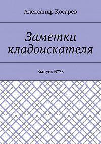 Александр Косарев -Заметки кладоискателя. Выпуск№23