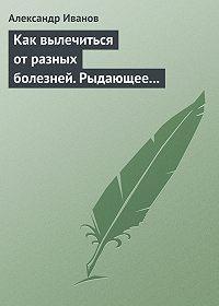 Александр Иванов -Как вылечиться от разных болезней. Рыдающее дыхание. Дыхание Стрельниковой. Дыхание йогов