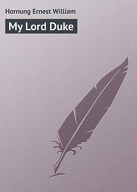 Ernest Hornung -My Lord Duke