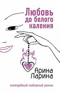 Арина Ларина -Любовь до белого каления