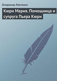 Владимир Левченко -Кюри Мария. Помощница и супруга Пьера Кюри
