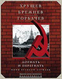 Сборник -Хрущев, Брежнев, Горбачев. Догнать и перегнать. Мифы великой державы