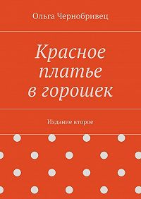 Ольга Чернобривец -Красное платье вгорошек. Издание второе