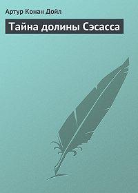 Артур Конан Дойл -Тайна долины Сэсасса