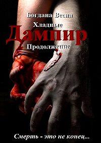 Богдана Весна -Хладные. Продолжение. Дампир. Смерть – это неконец…