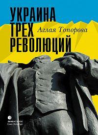 Аглая Топорова - Украина трех революций