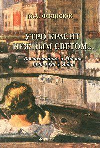 Юрий Александрович Федосюк -Утро красит нежным светом… Воспоминания о Москве 1920–1930-х годов