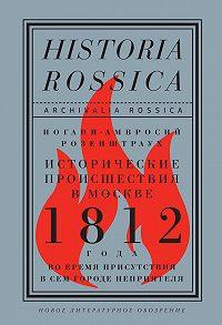 Иоганн-Амвросий Розенштраух - Исторические происшествия в Москве 1812 года во время присутствия в сем городе неприятеля