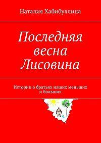 Наталия Хабибуллина -Последняя весна Лисовина. Истории обратьях наших меньших ибольших