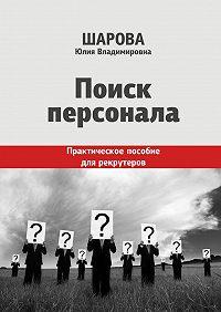 Юлия Шарова - Поиск персонала. Практическое пособие для рекрутеров