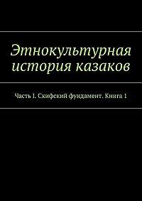 Коллектив авторов -Этнокультурная история казаков. ЧастьI. Скифский фундамент. Книга 1