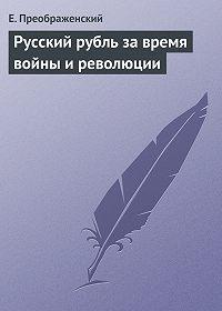 Е. Преображенский -Русский рубль за время войны и революции