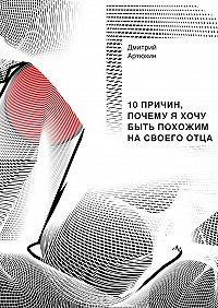 Дмитрий Артюхин - 10причин, почему я хочу быть похожим насвоегоотца