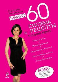 Екатерина Мириманова -Минус 60. Система и рецепты в одной книге